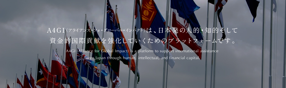 A4GI (Alliance for Global Impact) is a platform to support international assistance  from Japan through human, intellectual, and financial capital.